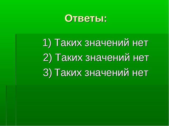 Ответы: 1) Таких значений нет 2) Таких значений нет 3) Таких значений нет