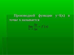 Производной функции у=f(x) в точке х называется