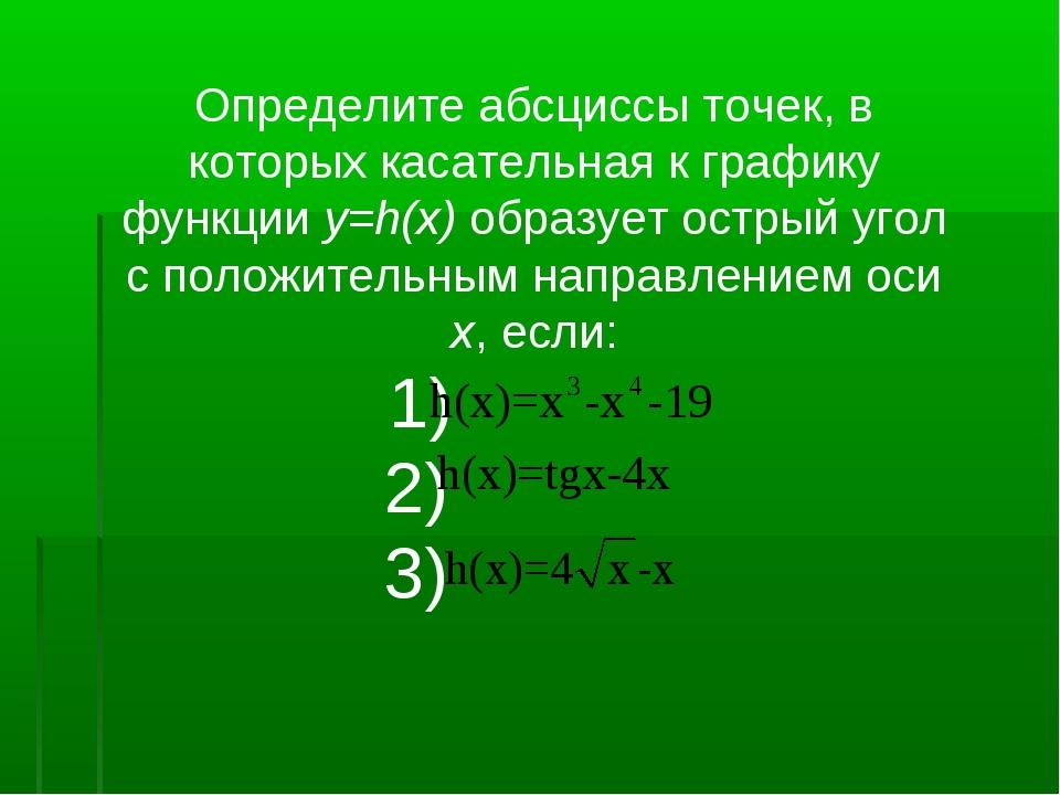 Определите абсциссы точек, в которых касательная к графику функции y=h(x) обр...