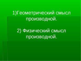 1)Геометрический смысл производной. 2) Физический смысл производной.
