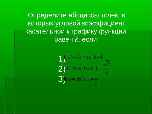 Определите абсциссы точек, в которых угловой коэффициент касательной к график...
