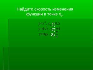 Найдите скорость изменения функции в точке x0: 1) 2) 3)