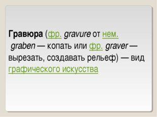 Гравюра (фр.gravure от нем.graben— копать или фр.graver— вырезать, созда