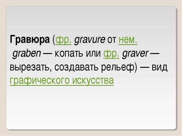Гравюра (фр.gravure от нем.graben— копать или фр.graver— вырезать, созда...