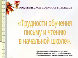 РОДИТЕЛЬСКОЕ СОБРАНИЕ В 1 КЛАССЕ Кубарева Светлана Сергеевна- учитель начальн