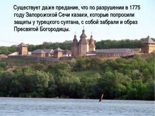 Существует даже предание, что по разрушении в 1775 году Запорожской Сечи каз