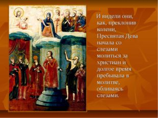 И видели они, как, преклонив колени, Пресвятая Дева начала со слезами молить