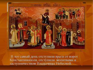 В тот самый день отступили враги от ворот Константинополя, отступили молитва