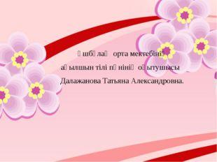 Үшбұлақ орта мектебінің ағылшын тілі пәнінің оқытушысы Далажанова Татьяна Ал