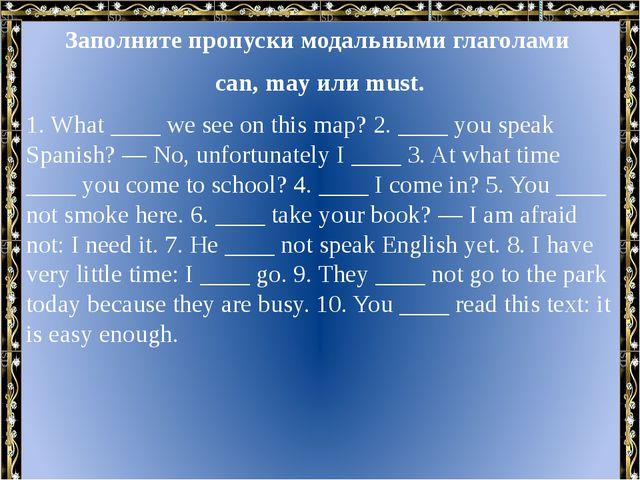 Заполните пропуски модальными глаголами can, may или must. 1. What ____ we se...