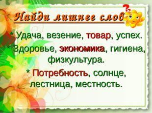 Найди лишнее слово: * Удача, везение, товар, успех. * Здоровье, экономика, ги