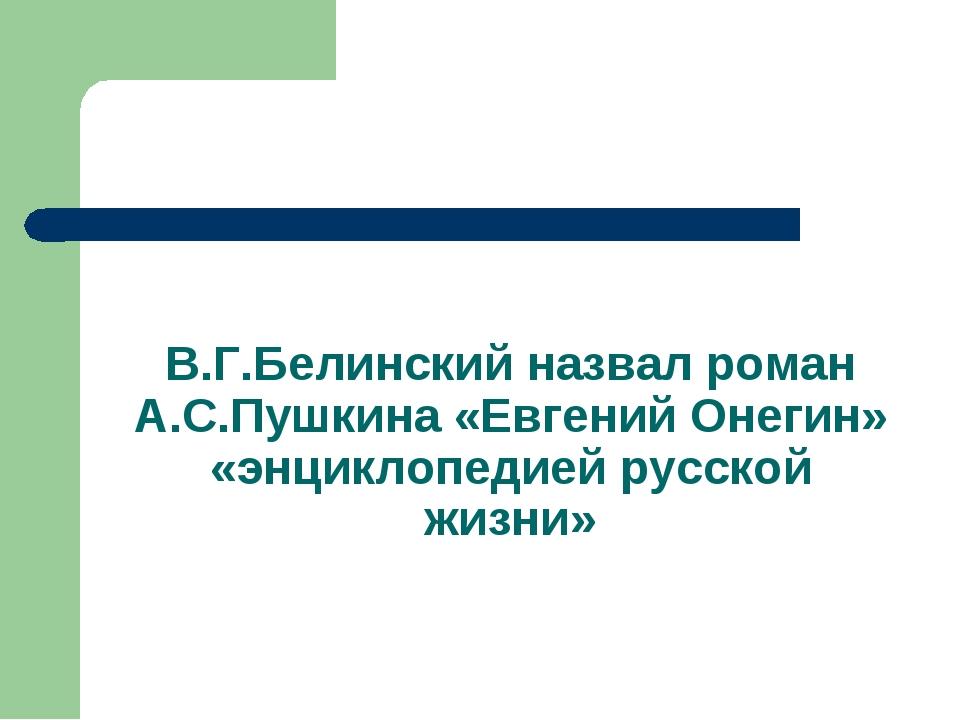 В.Г.Белинский назвал роман А.С.Пушкина «Евгений Онегин» «энциклопедией русско...