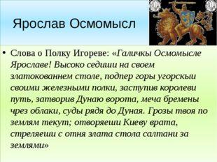 Ярослав Осмомысл Слова о Полку Игореве: «Галичкы Осмомысле Ярославе! Высоко с
