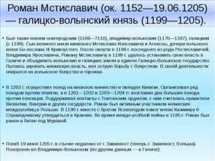 Роман Мстиславич (ок. 1152—19.06.1205) — галицко-волынский князь (1199—1205).