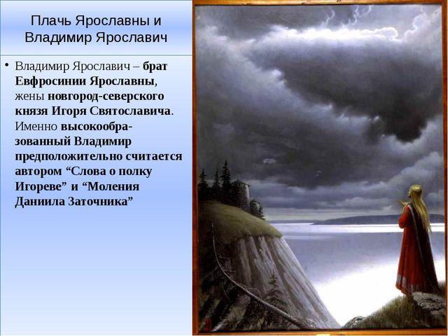 Плачь Ярославны и Владимир Ярославич Владимир Ярославич –брат Евфросинии Яро...