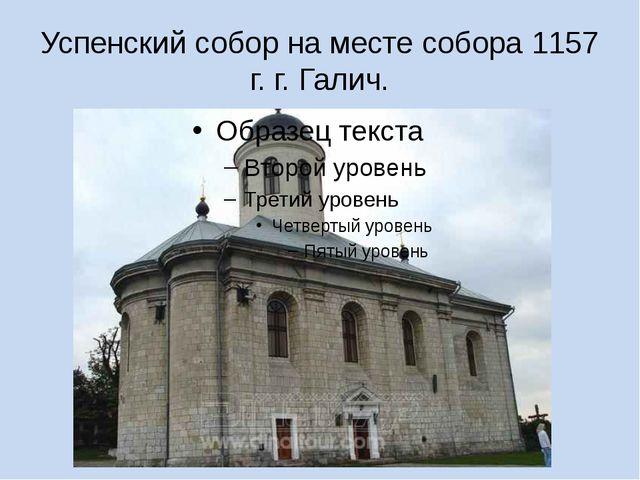 Успенский собор на месте собора 1157 г. г. Галич.