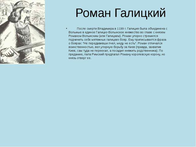 Роман Галицкий После смерти Владимира в 1199 г. Галиция была объединена с Вол...