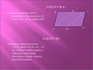 ЗАДАЧА № 4 А В К D М С ЗАДАЧА №5 В параллелограмме АВСD проведены 2 биссектри