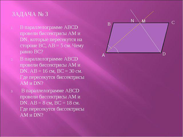 ЗАДАЧА № 3 В параллелограмме АВСD провели биссектрисы АМ и DN, которые пересе...