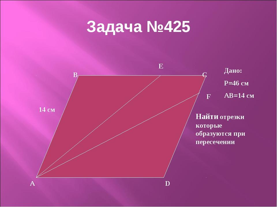Задача №425 14 см A Дано: P=46 см AB=14 см Найти отрезки которые образуются п...