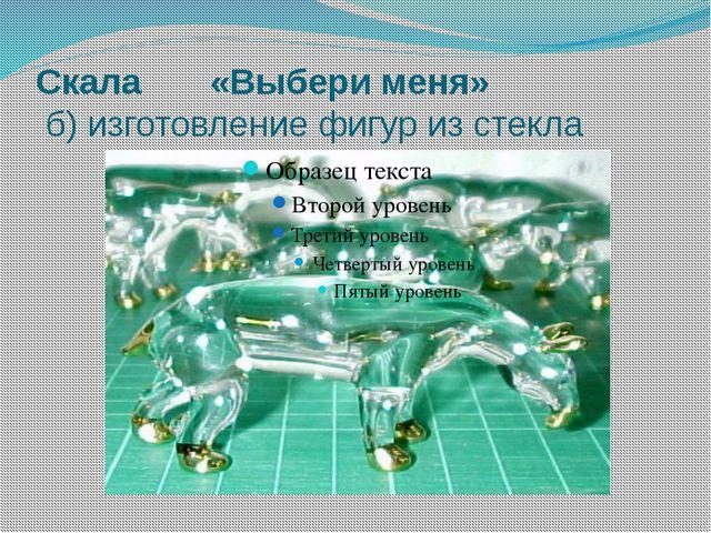 Скала «Выбери меня» б) изготовление фигур из стекла