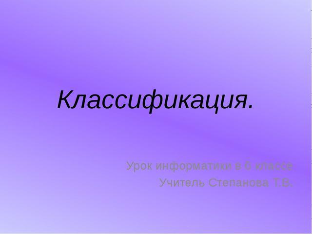 Классификация. Урок информатики в 6 классе Учитель Степанова Т.В.