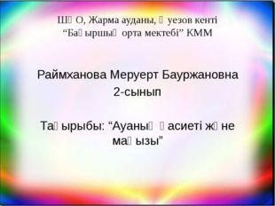 """ШҚО, Жарма ауданы, Әуезов кенті """"Бақыршық орта мектебі"""" КММ Раймханова Меруер"""