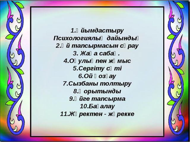 1.Ұйымдастыру Психологиялық дайындық 2.Үй тапсырмасын сұрау 3. Жаңа сабақ. 4....