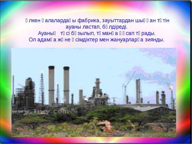 Үлкен қалалардағы фабрика, зауыттардан шыққан түтін ауаны ластап, бүлдіреді....
