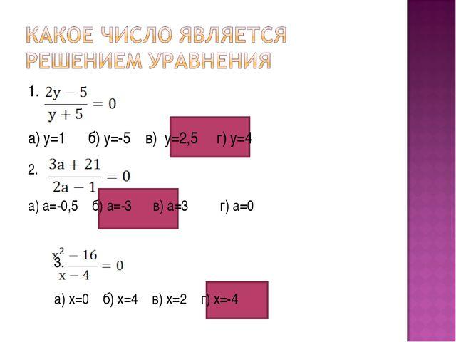 1. а) у=1 б) у=-5 в) у=2,5 г) у=4 2. а) а=-0,5 б) а=-3 в) а=3 г) а=0 3. а) х=...
