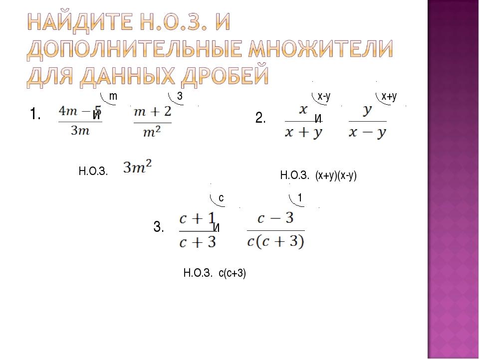 1. и Н.О.З. m 3 2. и Н.О.З. (х+у)(х-у) х-у х+у 3. и Н.О.З. с(с+3) с 1