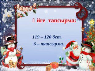 Үйге тапсырма: 119 – 120 бет. 6 – тапсырма.