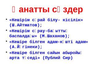 Қанатты сөздер «Кешірім сұрай білу- кісілік» (Ш.Айтматов); «Кешірім сұрау-бақ