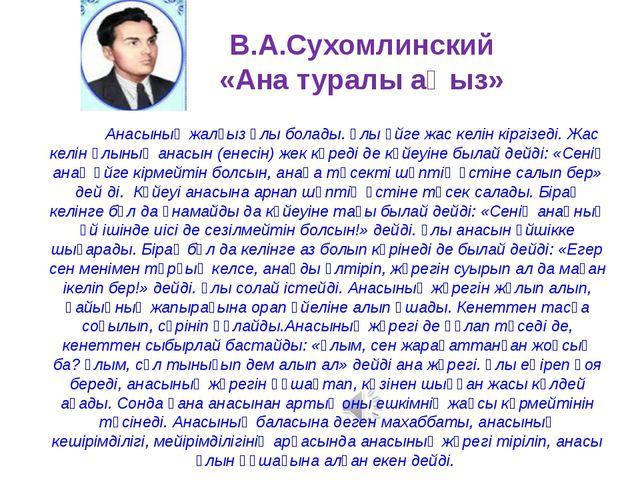 В.А.Сухомлинский «Ана туралы аңыз» Анасының жалғыз ұлы болады. Ұлы үйге жас к...