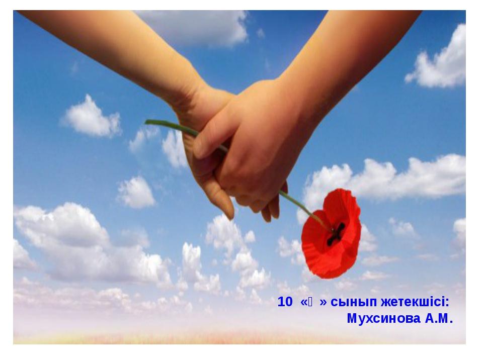 10 «Ә» сынып жетекшісі: Мухсинова А.М.