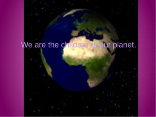 We are the children of our planet.