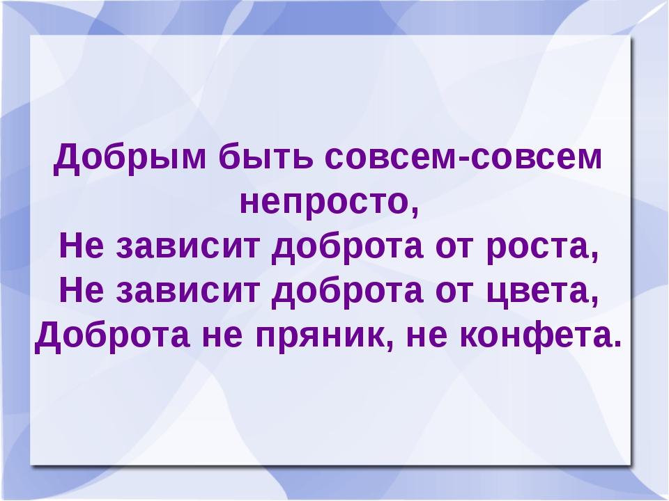 Добрым быть совсем-совсем непросто, Не зависит доброта от роста, Не зависит д...