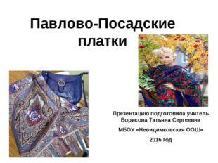 Павлово-Посадские платки Презентацию подготовила учитель Борисова Татьяна Сер