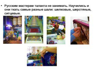 Русским мастерам таланта не занимать. Научились и они ткать самые разные шали