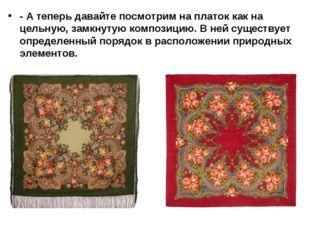 - А теперь давайте посмотрим на платок как на цельную, замкнутую композицию.