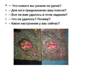 – Что нового вы узнали на уроке? – Для кого предназначен ваш платок? – Все ли