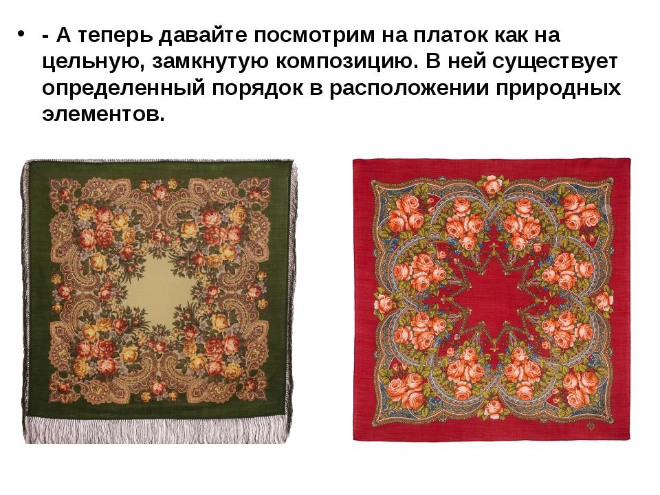 - А теперь давайте посмотрим на платок как на цельную, замкнутую композицию....