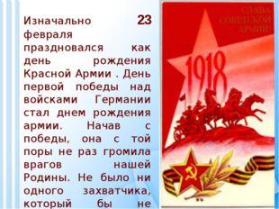 Изначально 23 февраля праздновался как день рождения Красной Армии . День пер