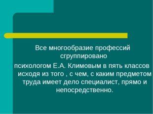 Все многообразие профессий сгруппировано психологом Е.А. Климовым в пять кла
