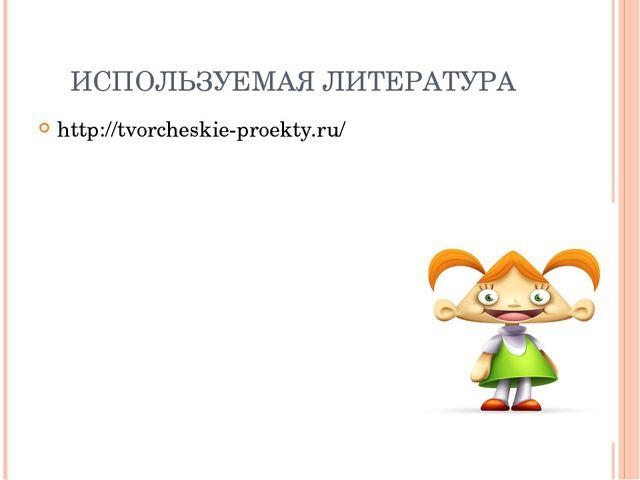 ИСПОЛЬЗУЕМАЯ ЛИТЕРАТУРА http://tvorcheskie-proekty.ru/