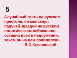 5 Случайный гость на русском престоле, он мелькнул падучей звездой на русском