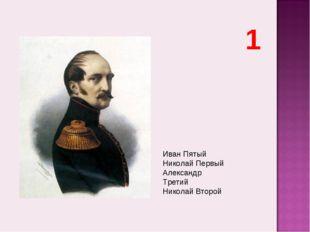 Иван Пятый Николай Первый Александр Третий Николай Второй 1