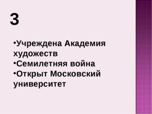 3 Учреждена Академия художеств Семилетняя война Открыт Московский университет