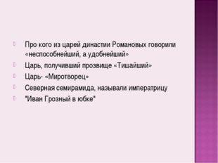 Про кого из царей династии Романовых говорили «неспособнейший, а удобнейший»