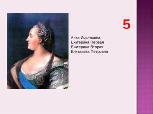 Анна Иоанновна Екатерина Первая Екатерина Вторая Елизавета Петровна 5